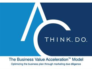 The Business Value Acceleration ™  Model Optimizing the business plan through marketing due diligence