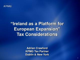 """Ireland as a Platform for European Expansion"" Tax Considerations Adrian  Crawford KPMG Tax  Partner  Dublin & New York"