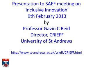 Presentation to  SAEF meeting on  'Inclusive Innovation' 9th February 2013 by Professor Gavin C Reid  Director, CRIEFF