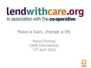 Make a loan, change a life Nancy Thomas CARE International 17 th  April 2013