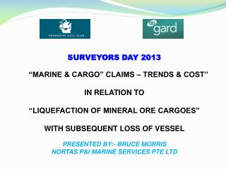 "SURVEYORS DAY 2013  ""MARINE & CARGO"" CLAIMS – TRENDS & COST"" IN RELATION TO ""LIQUEFACTION OF MINERAL ORE CARGOES"" WITH"