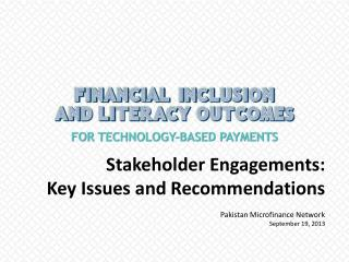 Stakeholder Engagements:  Key Issues and Recommendations Pakistan Microfinance Network September 19, 2013