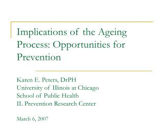implications of the ageing process: opportunities for prevention   karen e. peters, drph university of illinois at chica