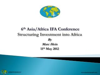 6 th  Asia/Africa IFA Conference Structuring Investment into Africa By Marc Hein 11 th  May 2012