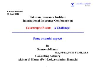 Karachi Sheraton 11 April 2012 Pakistan Insurance Institute International Insurance Conference on Catastrophe Events  –
