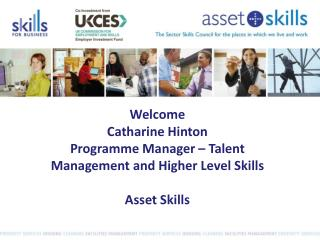 Welcome Catharine Hinton Programme Manager – Talent Management and Higher Level Skills Asset Skills