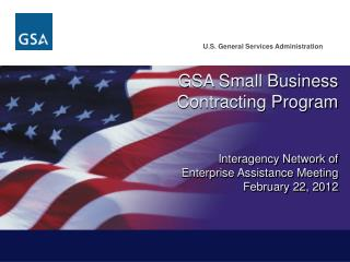 GSA Small Business Contracting Program Interagency Network of Enterprise Assistance Meeting February 22, 2012 February