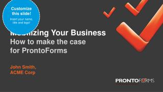 Mobilizing Your Business How to make the case for ProntoForms John Smith, ACME Corp