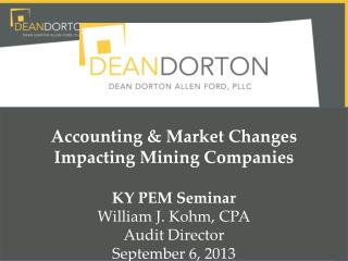Accounting & Market Changes Impacting Mining  Companies KY PEM Seminar William  J. Kohm,  CPA Audit  Director September