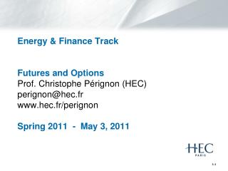 Energy & Finance Track Futures and Options Prof. Christophe  P�rignon  (HEC) perignon@hec.fr www.hec.fr/perignon Spring