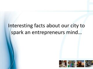 Interesting facts about our city to spark an entrepreneurs mind…