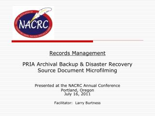 Records Management PRIA Archival Backup & Disaster Recovery Source Document Microfilming Presented at the NACRC Annual