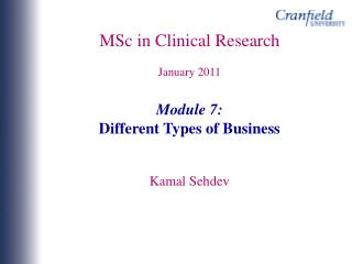 MSc in  Clinical Research January 2011 Module 7: Different Types of Business  Kamal Sehdev