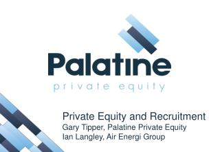 Private Equity and Recruitment Gary Tipper, Palatine Private Equity Ian Langley, Air  Energi  Group