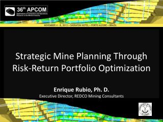 Strategic Mine Planning Through Risk-Return Portfolio Optimization Enrique Rubio, Ph. D.  Executive  Director, REDCO  M