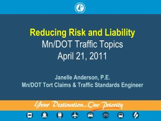 Reducing Risk and Liability  Mn/DOT Traffic Topics April 21, 2011 Janelle Anderson, P.E. Mn /DOT Tort Claims & Traffic