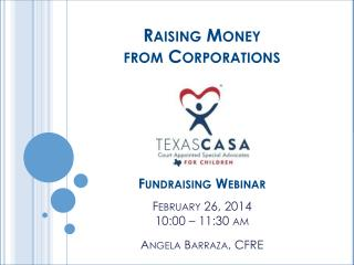 Raising Money  from Corporations Fundraising Webinar February 26, 2014 10:00 – 11:30 am Angela Barraza,  CFRE
