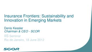 Insurance Frontiers: Sustainability and Innovation in Emerging Markets  Denis Kessler Chairman & CEO - SCOR