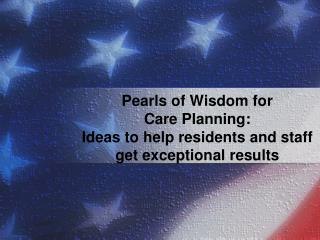 Pearls of Wisdom for  Care Planning: Ideas to help residents and staff get exceptional results