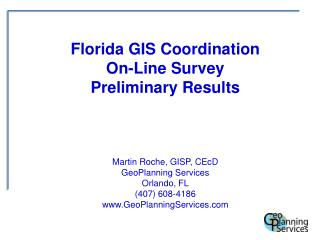 Florida GIS Coordination On-Line  Survey Preliminary Results Martin Roche, GISP, CEcD GeoPlanning Services Orlando, FL