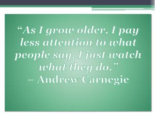 """"""" As I grow older, I pay less attention to what people say. I just watch what they do."""" –  Andrew  Carnegie"""