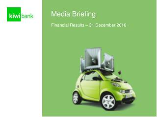Media Briefing Financial Results – 31 December 2010