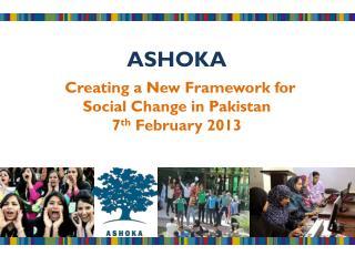ASHOKA Creating a New Framework for          Social Change in Pakistan  7 th February 2013