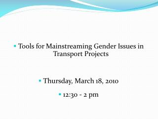 Tools for Mainstreaming  Gender  Issues in  Transport Projects Thursday, March 18, 2010 12:30 - 2 pm