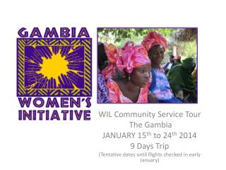 WIL Community Service Tour  The Gambia  JANUARY 15 th  to  24 th 2014  9 Days Trip  (Tentative dates until flights chec
