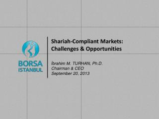Shariah - Compliant Markets:  Challenges & Opportunities İbrahim M . TURHAN ,  Ph.D. Chairman & CEO September  20 ,  20