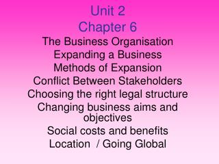 Unit 2 Chapter 6 The Business Organisation Expanding a Business Methods of Expansion Conflict Between Stakeholders Choo