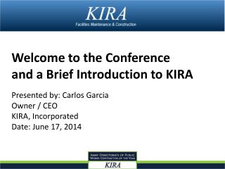 Welcome to the Conference  and a Brief Introduction to KIRA Presented by: Carlos Garcia  Owner / CEO  KIRA, Incorporate