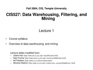 Fall 2004, CIS, Temple University CIS527: Data Warehousing, Filtering, and Mining Lecture 1 Course syllabus Overview of