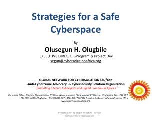 Strategies  for a Safe Cyberspace  By Olusegun  H. Olugbile EXECUTIVE  DIRECTOR-Program  & Project Dev segun@cybersolut