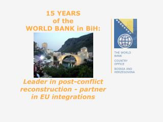15 YEARS  of the  WORLD BANK in  BiH : Leader in post-conflict reconstruction - partner in EU integrations