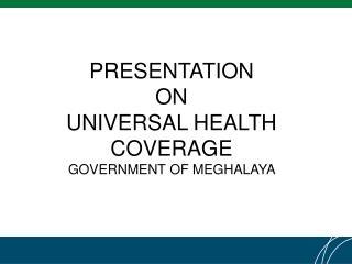 PRESENTATION  ON  UNIVERSAL HEALTH COVERAGE  GOVERNMENT OF MEGHALAYA