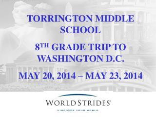 TORRINGTON MIDDLE SCHOOL 8 TH  GRADE TRIP TO WASHINGTON D.C. MAY  20, 2014  – MAY  23, 2014