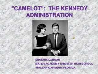 """""""CAMELOT"""":  THE KENNEDY ADMINISTRATION"""