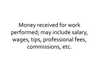 Money received for work performed; may include salary, wages, tips, professional fees, commissions, etc.