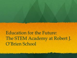 education for the future:  the stem academy at robert j. o brien school