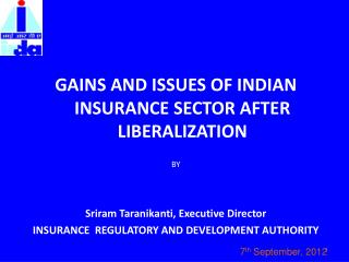GAINS AND ISSUES OF INDIAN INSURANCE SECTOR AFTER LIBERALIZATION BY Sriram  Taranikanti, Executive Director INSURANCE
