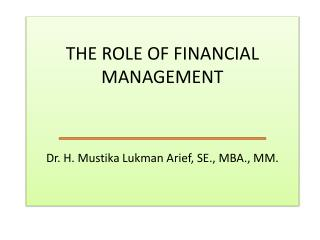 THE ROLE OF FINANCIAL MANAGEMENT Dr. H.  Mustika Lukman Arief , SE., MBA., MM.