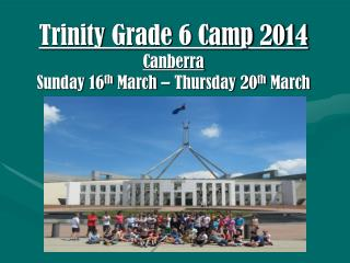 Trinity  Grade 6 Camp 2014 Canberra Sunday 16 th  March – Thursday 20 th  March