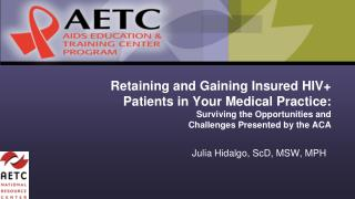 Retaining and Gaining Insured HIV+ Patients in Your Medical  Practice: Surviving the Opportunities and    Challenges Pr
