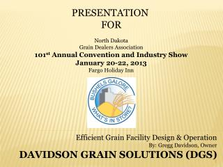 Efficient Grain Facility Design & Operation By: Gregg Davidson, Owner DAVIDSON GRAIN SOLUTIONS (DGS)