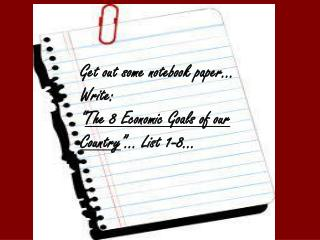 "Get out some notebook paper… Write:  "" The 8 Economic Goals of our Country ""… List 1-8…"