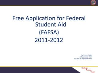 Free Application for Federal Student Aid (FAFSA) 2011-2012 Mary Anne Hunter College Access Team CO Dept. of Higher Educ