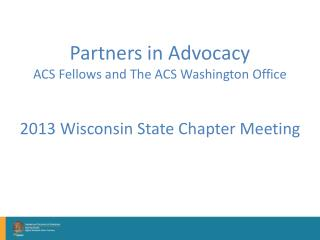 Partners in Advocacy ACS Fellows and The ACS Washington Office 2013 Wisconsin State Chapter Meeting
