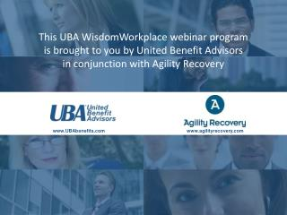 This UBA WisdomWorkplace webinar program  is brought to you by United Benefit Advisors in conjunction with Agility Reco