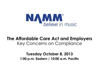 The  Affordable Care Act and Employers  Key Concerns on Compliance Tuesday October 8, 2013 1:00 p.m. Eastern / 10:00 a.